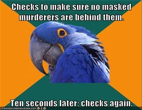 Checks to make sure no masked murderers are behind them.  Ten seconds later; checks again.