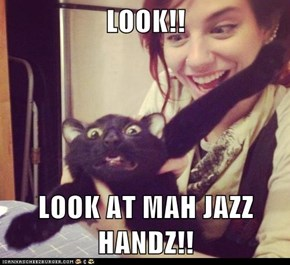 LOOK!!  LOOK AT MAH JAZZ HANDZ!!