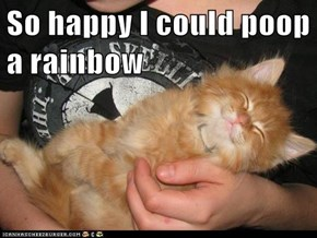 So happy I could poop a rainbow