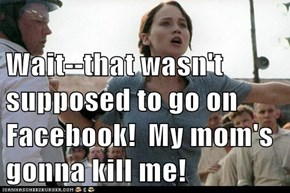 Wait--that wasn't supposed to go on Facebook!  My mom's gonna kill me!