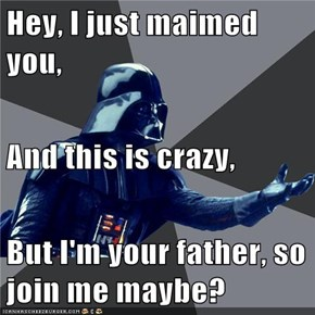 Hey, I just maimed you, And this is crazy, But I'm your father, so join me maybe?