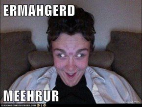 ERMAHGERD  MEEHRUR