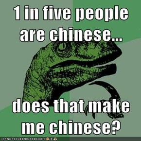1 in five people are chinese...  does that make me chinese?