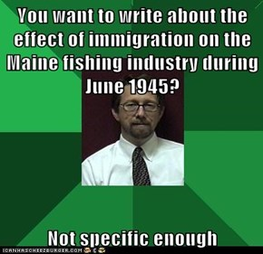 You want to write about the effect of immigration on the Maine fishing industry during June 1945?  Not specific enough