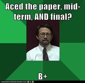 Aced the paper, mid-term, AND final?  B+