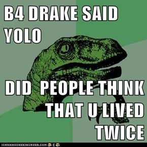 B4 DRAKE SAID YOLO  DID  PEOPLE THINK THAT U LIVED TWICE