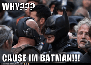 WHY???  CAUSE IM BATMAN!!!