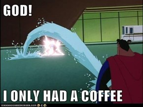 GOD!   I ONLY HAD A COFFEE