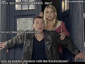 Rose, get back in the TARDIS.  Now! Jersey Shore has entered into an unholy alliance with the Kardashians!