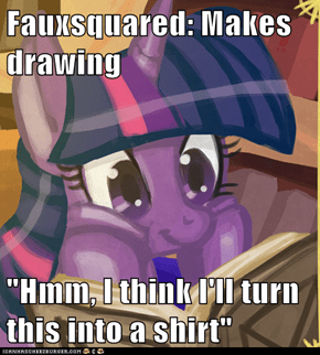 "Fauxsquared: Makes drawing  ""Hmm, I think I'll turn this into a shirt"""