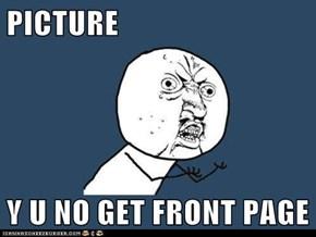 PICTURE  Y U NO GET FRONT PAGE