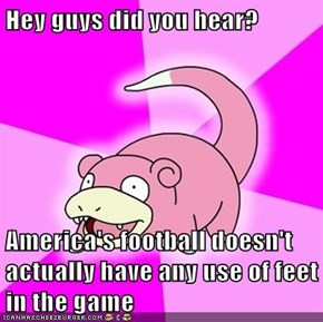 Hey guys did you hear?  America's football doesn't actually have any use of feet in the game