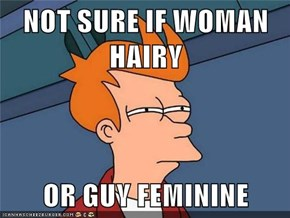 NOT SURE IF WOMAN HAIRY  OR GUY FEMININE