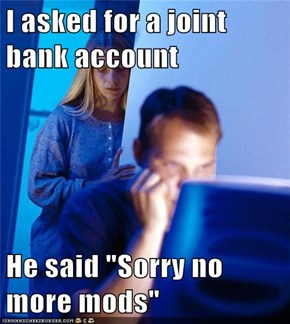 "I asked for a joint bank account  He said ""Sorry no more mods"""