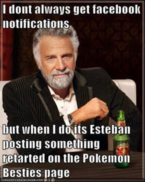 I dont always get facebook notifications   but when I do its Esteban posting something retarted on the Pokemon Besties page