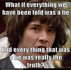 What if everything we have been told was a lie  And every thing that was a lie was really the truth?