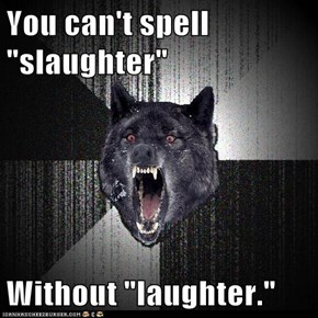 "You can't spell ""slaughter""  Without ""laughter."""