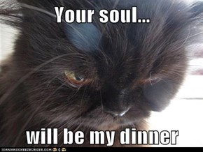 Your soul...  will be my dinner