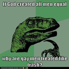If God created all men equal  why are gay men treated like trash?