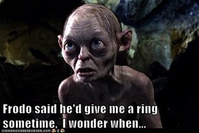 Frodo said he'd give me a ring sometime,  I wonder when...