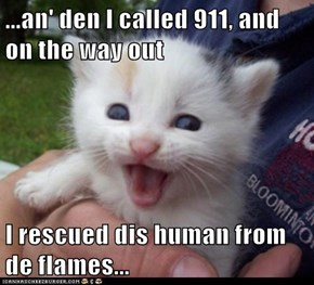 ...an' den I called 911, and on the way out  I rescued dis human from de flames...