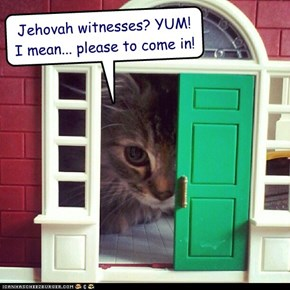Jehovah witnesses? YUM!  I mean... please to come in!