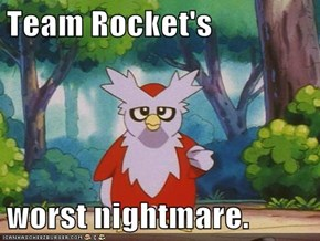Team Rocket's   worst nightmare.