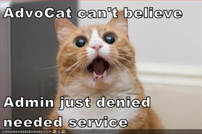 AdvoCat can't believe  Admin just denied needed service