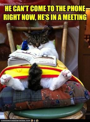 HE CAN'T COME TO THE PHONE RIGHT NOW, HE'S IN A MEETING