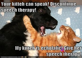 Your kitteh can speak! Discontinue speech therapy!  My kitteh is echolalic! Give her speech therapy!