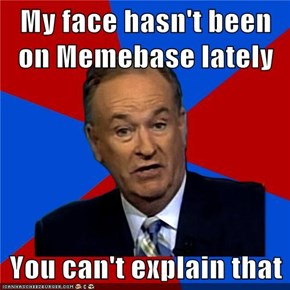 My face hasn't been on Memebase lately  You can't explain that