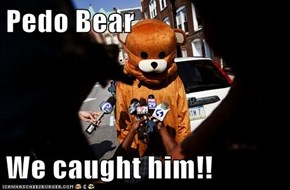 Pedo Bear  We caught him!!