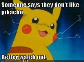 Someone says they don't like pikachu,  Better watch out.