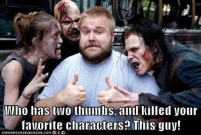 Who has two thumbs, and killed your favorite characters? This guy!