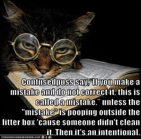 "Confusedpuss say,""If you make a mistake and do not correct it, this is called a mistake."" unless the ""mistake"" is pooping outside the litter box 'cause someone didn't clean it, Then it's an intentional."