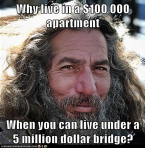 Why live in a $100 000 apartment  When you can live under a 5 million dollar bridge?