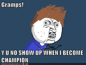 Gramps!  Y U NO SHOW UP WHEN I BECOME CHAMPION
