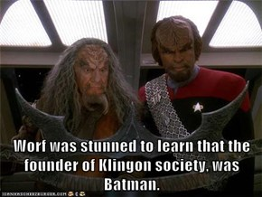 Worf was stunned to learn that the founder of Klingon society, was Batman.