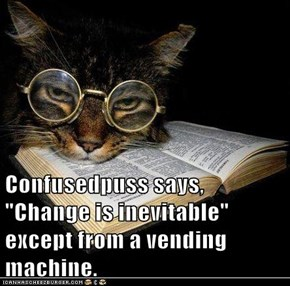 "Confusedpuss says, ""Change is inevitable"" except from a vending machine."
