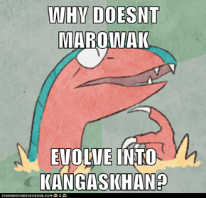 WHY DOESNT MAROWAK  EVOLVE INTO KANGASKHAN?