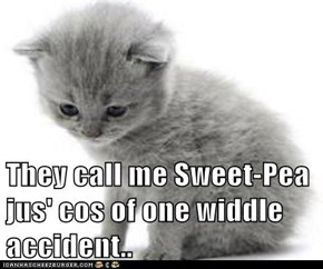 They call me Sweet-Pea jus' cos of one widdle  accident..