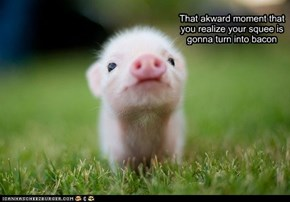 That akward moment that you realize your squee is gonna turn into bacon