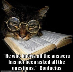 """He who knows all the answers has not been asked all the questions.""   Confucius"