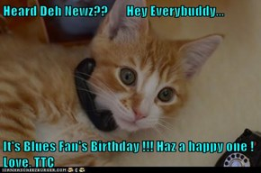Heard Deh Newz??       Hey Everybuddy...  It's Blues Fan's Birthday !!! Haz a happy one ! Love, TTC