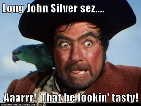 Long John Silver sez....  Aaarrr!  That be lookin' tasty!