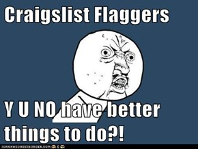 Craigslist Flaggers  Y U NO have better things to do?!