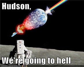 Hudson,  We're going to hell