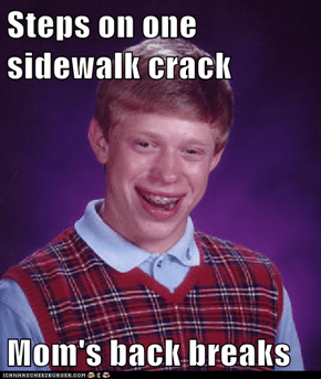 Steps on one sidewalk crack  Mom's back breaks