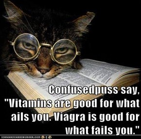 "Confusedpuss say, ""Vitamins are good for what ails you. Viagra is good for what fails you."""