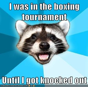I was in the boxing tournament  Until I got knocked out